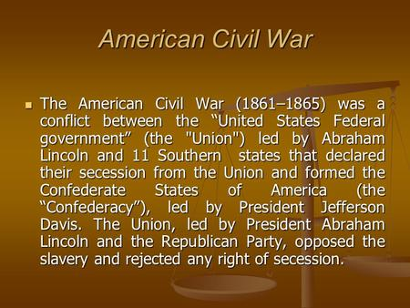 "American Civil War The American Civil War (1861–1865) was a conflict between the ""United States Federal government"" (the Union) led by Abraham Lincoln."