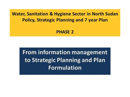 Water, Sanitation & Hygiene Sector in North Sudan Policy, <strong>Strategic</strong> Planning and 7 year Plan PHASE 2 From information <strong>management</strong> to <strong>Strategic</strong> Planning.