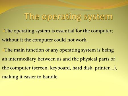  The operating system is essential for the computer; without it the computer could not work.  The main function of any operating system is being an intermediary.