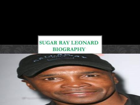 Sugar Ray Leonard. Sugar ray Leonard was born in may 17 1956 in a place Called rocky mount. Growing up for Leonard was Really tough considering that.