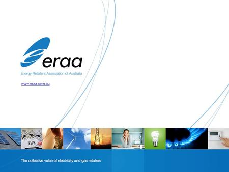Www.eraa.com.au. About the Energy Retailers Association Peak body representing electricity and gas retailers in the national energy markets Members are.