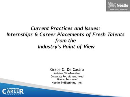 Current Practices and Issues: Internships & Career Placements of Fresh Talents from the Industry's Point of View Grace C. De Castro Assistant Vice-President.