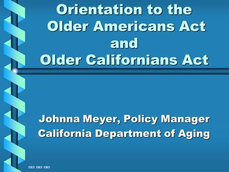 Orientation to the Older Americans Act and Older Californians Act Johnna Meyer, Policy Manager California Department of Aging.