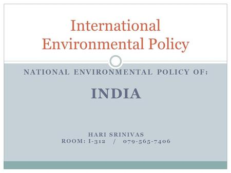 NATIONAL ENVIRONMENTAL POLICY OF: INDIA HARI SRINIVAS ROOM: I-312 / 079-565-7406 International Environmental Policy.