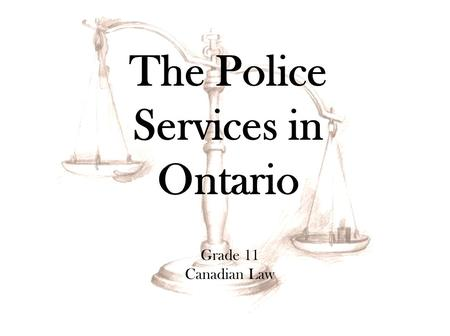 Grade 11 Canadian Law The Police Services in Ontario.
