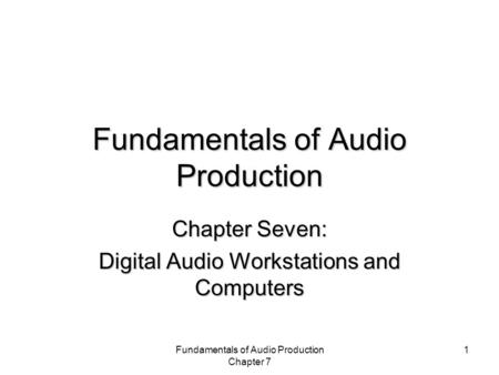 Fundamentals of Audio Production Chapter 7 1 Fundamentals of Audio Production Chapter Seven: Digital Audio Workstations and Computers.