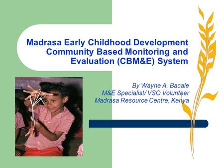 Madrasa Early Childhood Development Community Based Monitoring and Evaluation (CBM&E) System By Wayne A. Bacale M&E Specialist/ VSO Volunteer Madrasa Resource.
