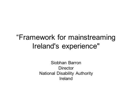 """Framework for mainstreaming Ireland's experience Siobhan Barron Director National Disability Authority Ireland."