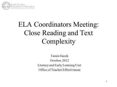 ELA Coordinators Meeting: Close Reading and Text Complexity Tamra Gacek October, 2012 Literacy and Early Learning Unit Office of Teacher Effectiveness.