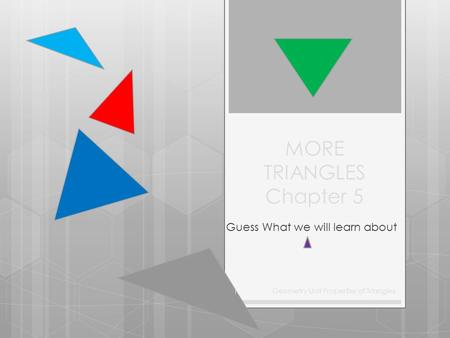 MORE TRIANGLES Chapter 5 Guess What we will learn about Geometry Unit Properties of Triangles 1.