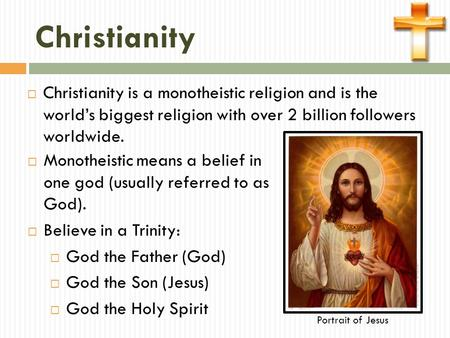 Christianity  Christianity is a monotheistic religion and is the world's biggest religion with over 2 billion followers worldwide.  Monotheistic means.