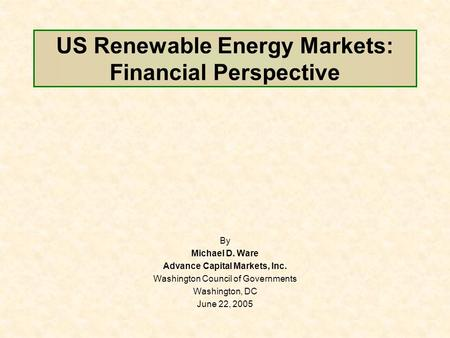 US Renewable Energy Markets: Financial Perspective By Michael D. Ware Advance Capital Markets, Inc. Washington Council of Governments Washington, DC June.