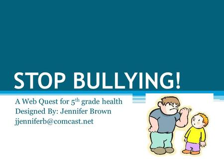 STOP BULLYING! A Web Quest for 5 th grade health Designed By: Jennifer Brown