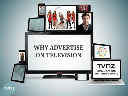 WHY ADVERTISE ON TELEVISION. TELEVISION FACTS Television reaches over 90% of New Zealanders in an average week* 2.4m New Zealanders tune into TV ONE and.