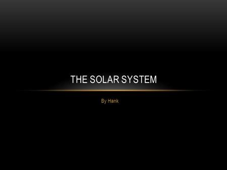 By Hank THE SOLAR SYSTEM. Sun Spots are areas on the Sun that are cooler than others. The Sun is the largest object in the Solar System. Light from the.