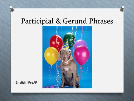 "Participial & Gerund Phrases English I PreAP. Participles & Participial Phrases O A participle is a verb ""functioning"" like an adjective O A participial."