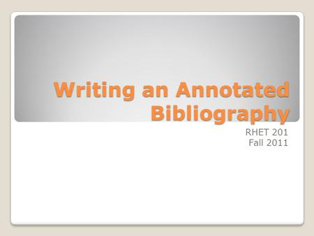 Writing an Annotated Bibliography RHET 201 Fall 2011.