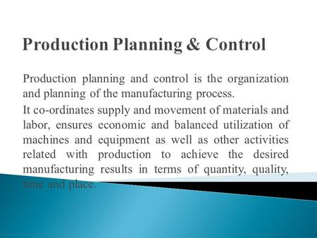 Production planning and control is the organization and planning of the manufacturing process. It co-ordinates supply and movement of materials and labor,