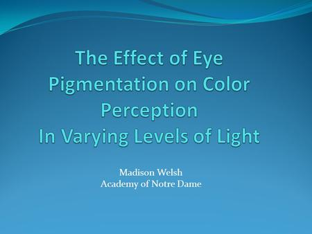 Madison Welsh Academy of Notre Dame. Question Does eye color affect one's ability to identify colors in dark and dim levels of light?