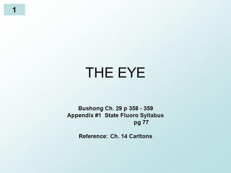 1 THE EYE Bushong Ch. 29 p 358 - 359 Appendix #1 State Fluoro Syllabus pg 77 Reference: Ch. 14 Carltons.