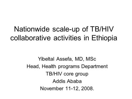Nationwide scale-up of TB/HIV collaborative activities in Ethiopia Yibeltal Assefa, MD, MSc Head, Health programs Department TB/HIV core group Addis Ababa.