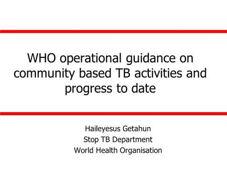 WHO operational guidance on community based TB activities and progress to date Haileyesus Getahun Stop TB Department World Health Organisation.