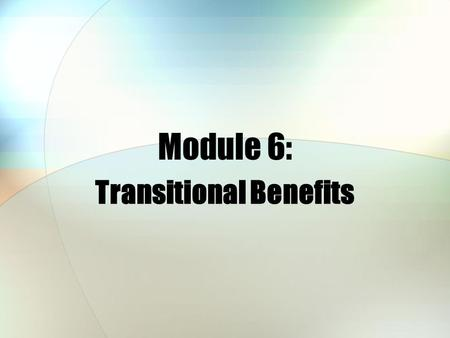 Module 6: Transitional Benefits. Module Objectives After this module, you should be able to: List who may be eligible for transitional health care coverage.