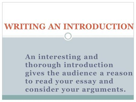 An interesting and thorough introduction gives the audience a reason to read your essay and consider your arguments. WRITING AN INTRODUCTION.