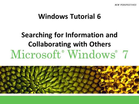 ®® Microsoft Windows 7 Windows Tutorial 6 Searching for Information and Collaborating with Others.