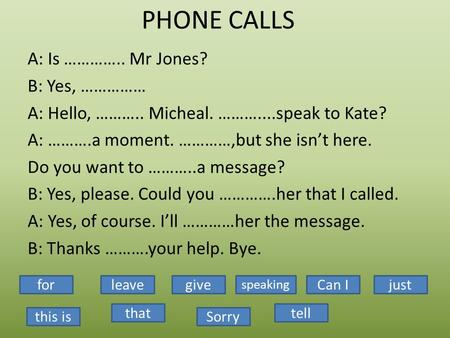 PHONE CALLS A: Is ………….. Mr Jones? B: Yes, …………… A: Hello, ……….. Micheal. ………....speak to Kate? A: ……….a moment. …………,but she isn't here. Do you want to.