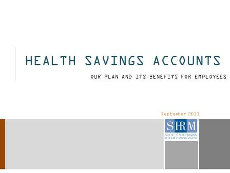 September 2013 HEALTH SAVINGS ACCOUNTS OUR PLAN AND ITS BENEFITS FOR EMPLOYEES.