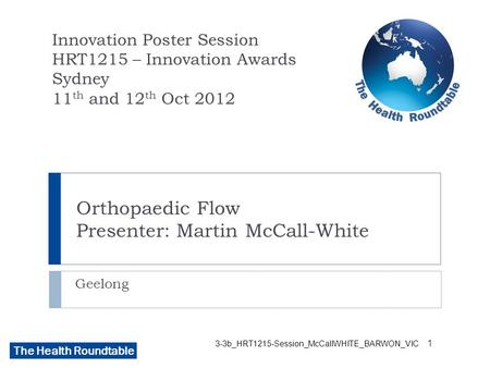 The Health Roundtable 3-3b_HRT1215-Session_McCallWHITE_BARWON_VIC Orthopaedic Flow Presenter: Martin McCall-White Geelong Innovation Poster Session HRT1215.