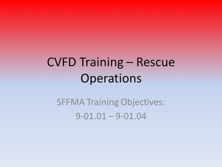 CVFD Training – Rescue Operations SFFMA Training Objectives: 9-01.01 – 9-01.04.