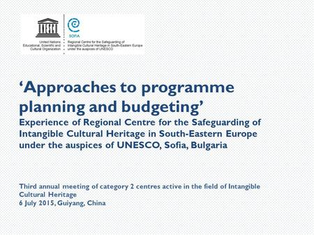 'Approaches to programme planning and budgeting' Experience of Regional Centre for the Safeguarding of Intangible Cultural Heritage in South-Eastern Europe.