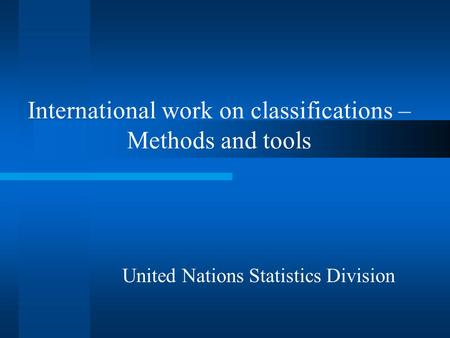 International work on classifications – Methods and tools United Nations Statistics Division.