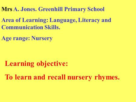 Learning objective: To learn and recall nursery rhymes. Mrs A. Jones. Greenhill Primary School Area of Learning: Language, Literacy and Communication Skills.