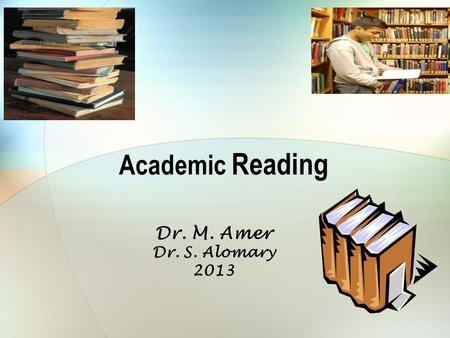 Academic Reading Dr. M. Amer Dr. S. Alomary 2013.