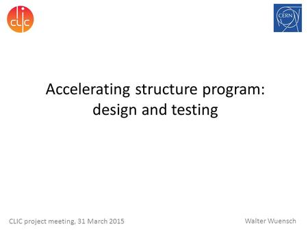 Walter Wuensch CLIC project meeting, 31 March 2015 Accelerating structure program: design and testing.