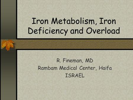 Iron Metabolism, Iron Deficiency and Overload R. Fineman, MD Rambam Medical Center, Haifa ISRAEL.