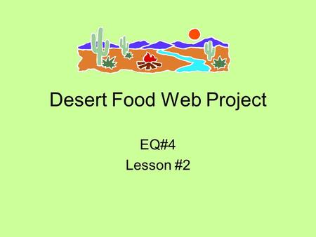 Desert Food Web Project EQ#4 Lesson #2. Your mission… To work with your table to organize 33 organisms in a desert ecosystem into a color-coded, poster-sized.