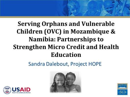 Serving Orphans and Vulnerable Children (OVC) in Mozambique & Namibia: Partnerships to Strengthen Micro Credit and Health Education Sandra Dalebout, Project.