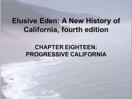 Elusive Eden: A New History of California, fourth edition CHAPTER EIGHTEEN: PROGRESSIVE CALIFORNIA.