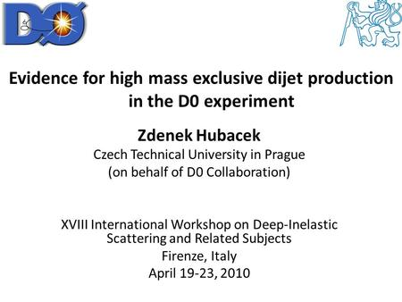 Evidence for high mass exclusive dijet production in the D0 experiment Zdenek Hubacek Czech Technical University in Prague (on behalf of D0 Collaboration)