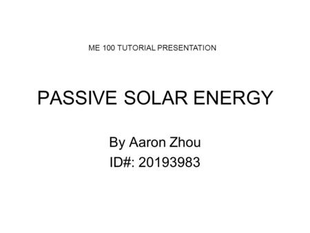 PASSIVE SOLAR ENERGY By Aaron Zhou ID#: 20193983 ME 100 TUTORIAL PRESENTATION.