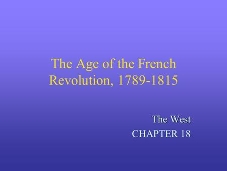 The Age of the French Revolution, 1789-1815 The West CHAPTER 18.