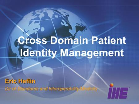 Cross Domain Patient Identity Management Eric Heflin Dir of Standards and Interoperability/Medicity.