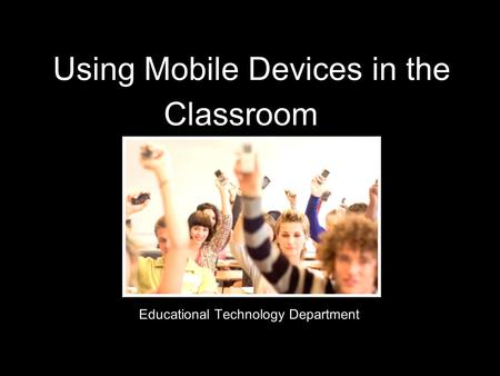 Using Mobile Devices in the Classroom Educational Technology Department.