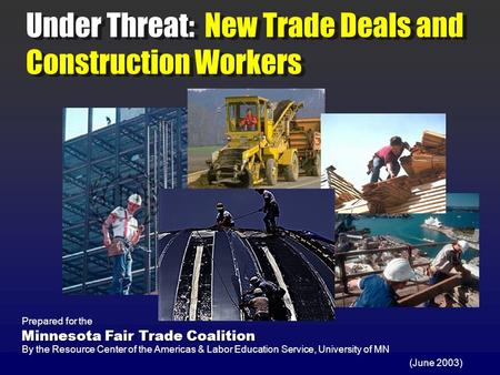 Under Threat: New Trade Deals and Construction Workers (June 2003) Prepared for the By the Resource Center of the Americas & Labor Education Service, University.