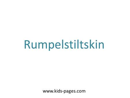 Rumpelstiltskin www.kids-pages.com. Once there was a very poor miller, who could not even pay his taxes to the kingdom. Because of this, the king ordered.