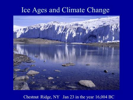 Ice Ages and Climate Change Chestnut Ridge, NY Jan 23 in the year 16,004 BC.